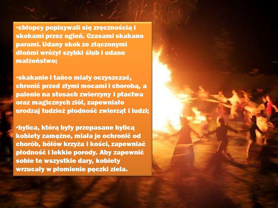 chłopcy popisywali się zręcznością i skokami przez ogień. Czasami skakano parami. Udany skok ze złączonymi dłońmi wróżył szybki ślub i udane małżeństw