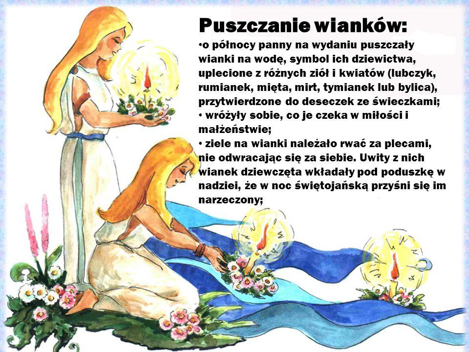 Puszczanie wianków: o północy panny na wydaniu puszczały wianki na wodę, symbol ich dziewictwa, uplecione z różnych ziół i kwiatów (lubczyk, rumianek,