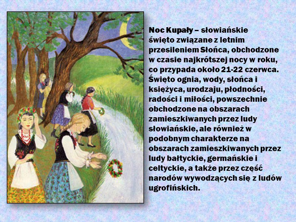 Noc Kupały – słowiańskie święto związane z letnim przesileniem Słońca, obchodzone w czasie najkrótszej nocy w roku, co przypada około 21-22 czerwca. Ś
