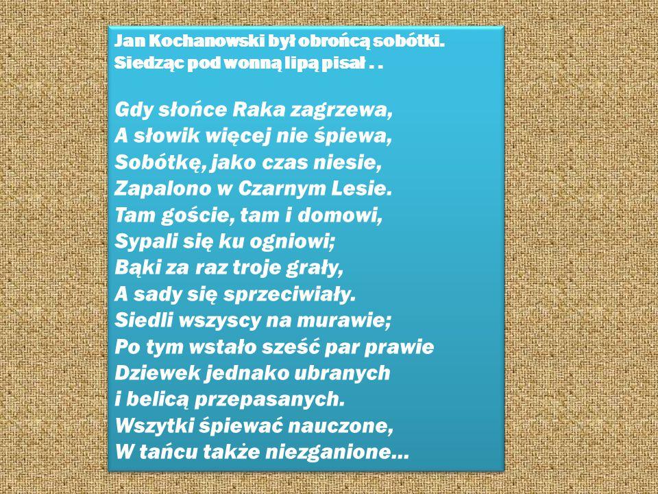 Jan Kochanowski był obrońcą sobótki. Siedząc pod wonną lipą pisał.. Gdy słońce Raka zagrzewa, A słowik więcej nie śpiewa, Sobótkę, jako czas niesie, Z