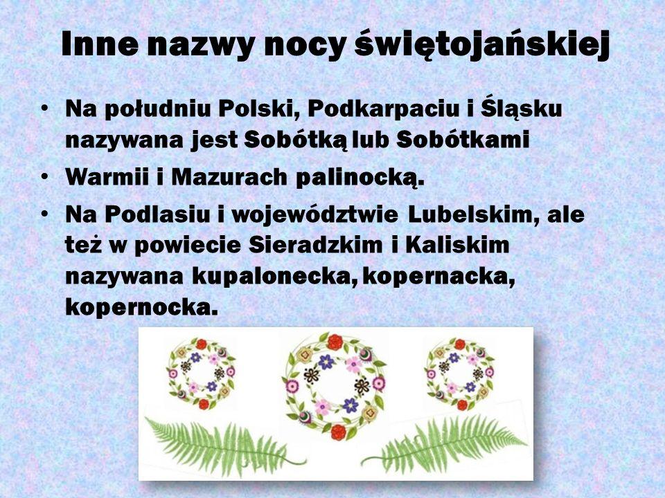 Inne nazwy nocy świętojańskiej Na południu Polski, Podkarpaciu i Śląsku nazywana jest Sobótką lub Sobótkami Warmii i Mazurach palinocką. Na Podlasiu i