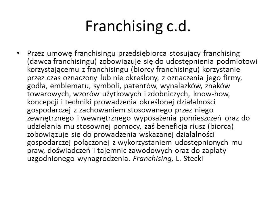 Franchising c.d. Przez umowę franchisingu przedsiębiorca stosujący franchising (dawca franchisingu) zobowiązuje się do udostępnienia podmiotowi korzys