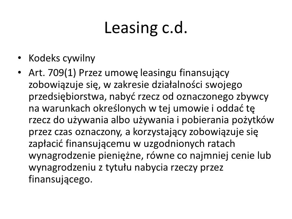 Leasing c.d. Kodeks cywilny Art. 709(1) Przez umowę leasingu finansujący zobowiązuje się, w zakresie działalności swojego przedsiębiorstwa, nabyć rzec