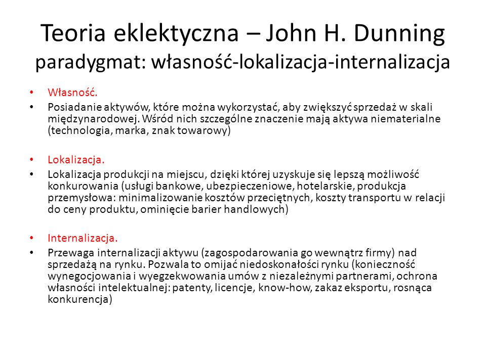 Teoria eklektyczna – John H. Dunning paradygmat: własność-lokalizacja-internalizacja Własność. Posiadanie aktywów, które można wykorzystać, aby zwięks