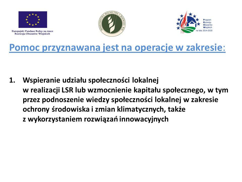 Pomoc przyznawana jest na operacje w zakresie: 1.Wspieranie udziału społeczności lokalnej w realizacji LSR lub wzmocnienie kapitału społecznego, w tym