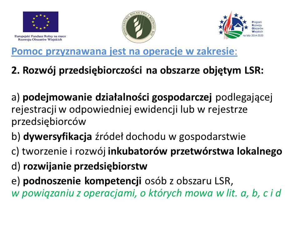 Pomoc przyznawana jest na operacje w zakresie: 2. Rozwój przedsiębiorczości na obszarze objętym LSR: a) podejmowanie działalności gospodarczej podlega