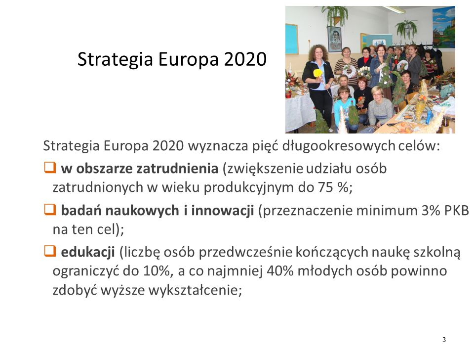 4 Strategia Europa 2020 cd  ograniczenie ubóstwa (liczbę osób zagrożonych ubóstwem należy zmniejszyć o 20 mln)  w obszarze klimatu i energii zrealizować cel 3 x 20 (ograniczenie do 2020 emisji gazów cieplarnianych o 20% w stosunku do poziomu z roku 1990, zwiększyć udział energii odnawialnej o 20%, oraz zwiększyć efektywność energetyczną o 20 %).