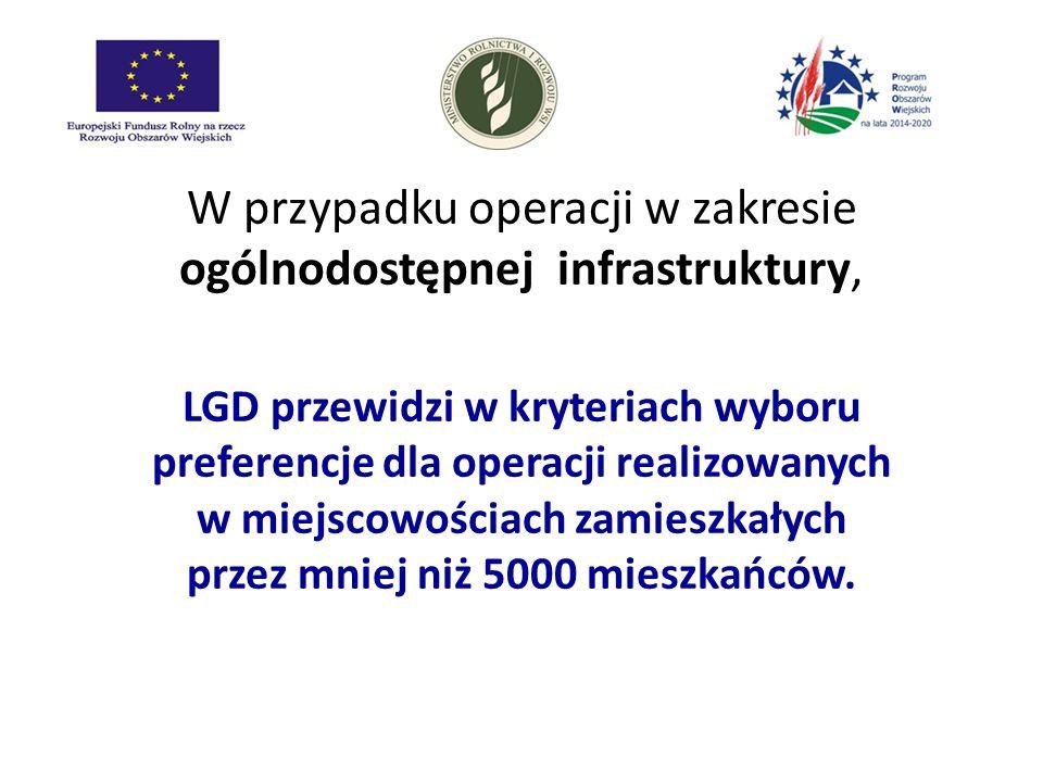 W przypadku operacji w zakresie ogólnodostępnej infrastruktury, LGD przewidzi w kryteriach wyboru preferencje dla operacji realizowanych w miejscowośc