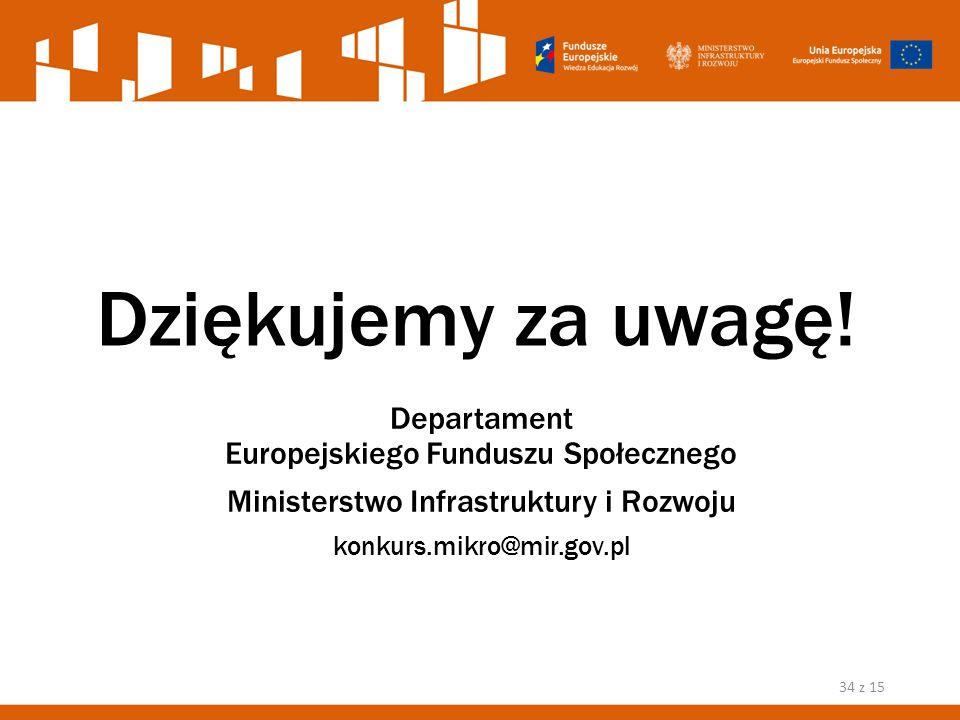 Dziękujemy za uwagę! Departament Europejskiego Funduszu Społecznego Ministerstwo Infrastruktury i Rozwoju konkurs.mikro@mir.gov.pl 34 z 15