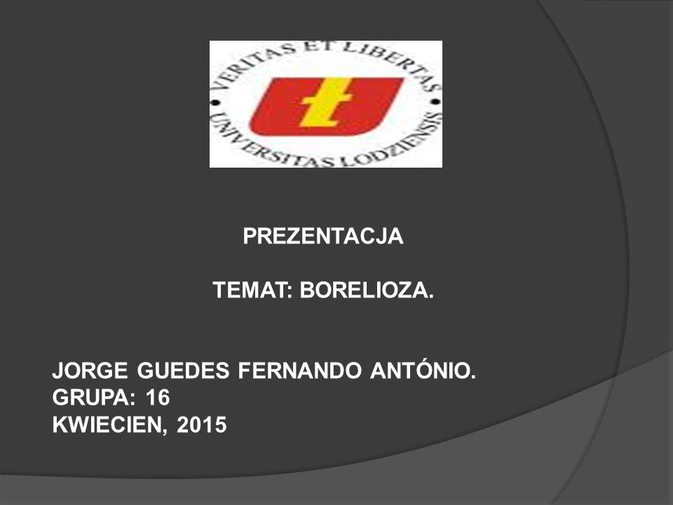 PREZENTACJA TEMAT: BORELIOZA. JORGE GUEDES FERNANDO ANTÓNIO. GRUPA: 16 KWIECIEN, 2015