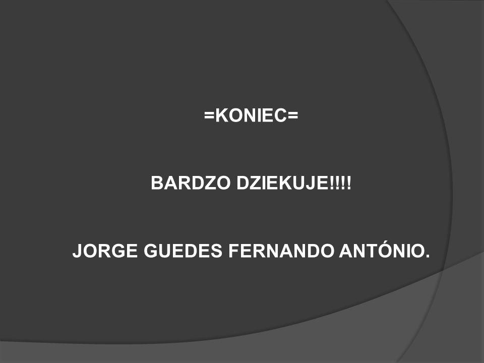 =KONIEC= BARDZO DZIEKUJE!!!! JORGE GUEDES FERNANDO ANTÓNIO.