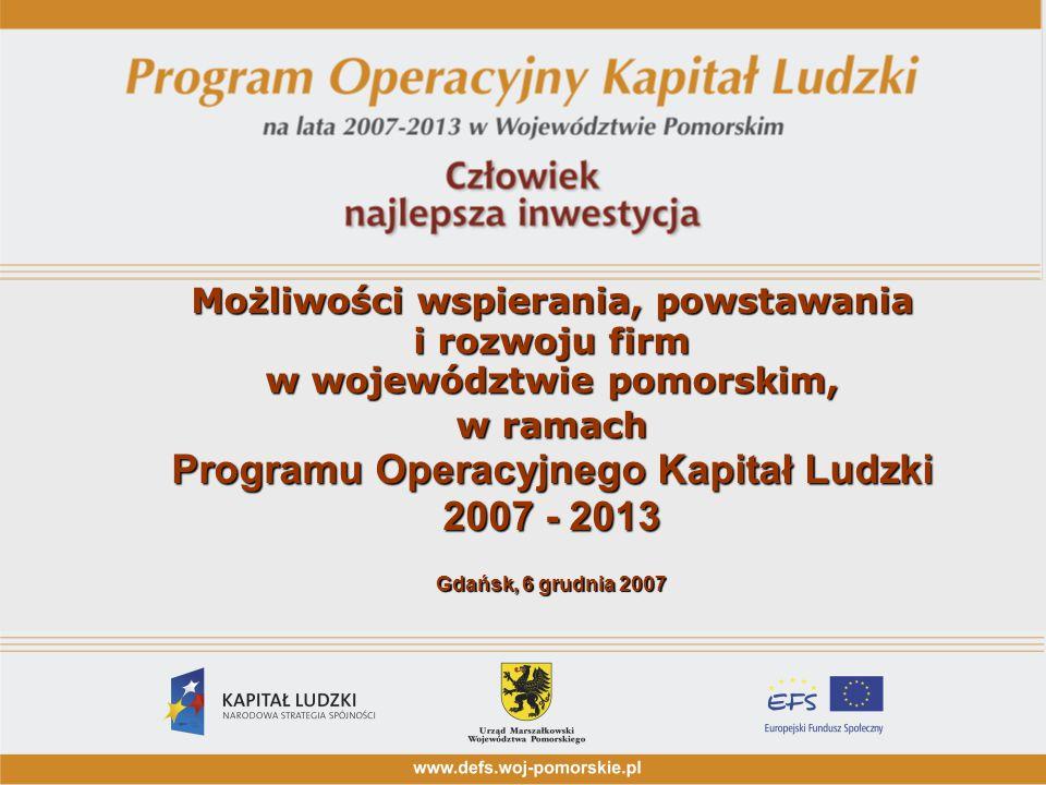Możliwości wspierania, powstawania i rozwoju firm w województwie pomorskim, w ramach Programu Operacyjnego Kapitał Ludzki 2007 - 2013 Gdańsk, 6 grudni