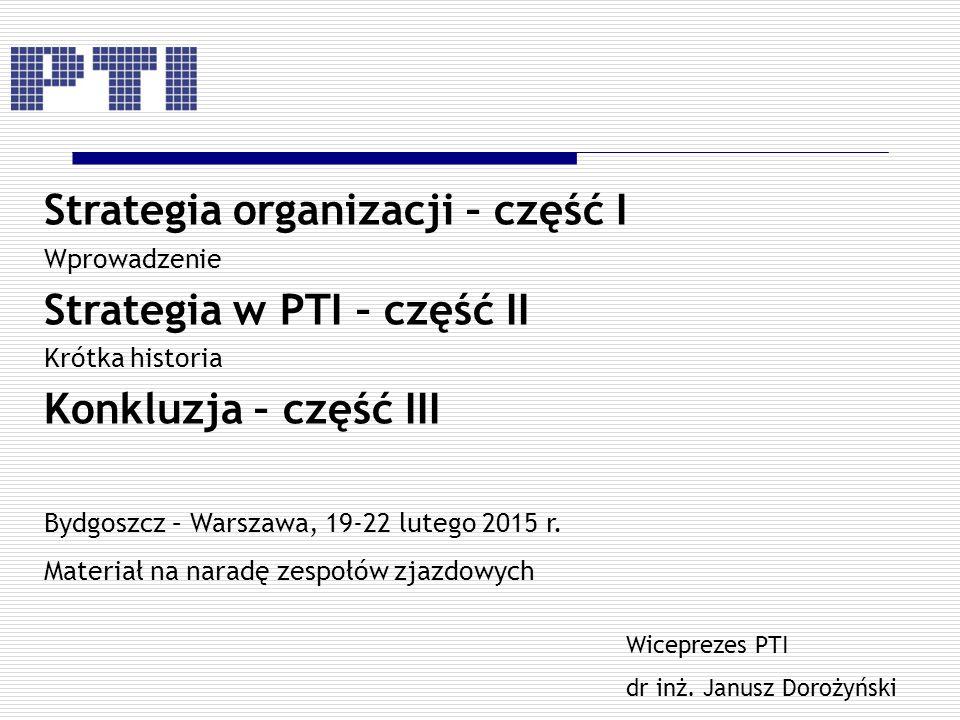 Strategia organizacji – część I Wprowadzenie Strategia w PTI – część II Krótka historia Konkluzja – część III Bydgoszcz – Warszawa, 19-22 lutego 2015