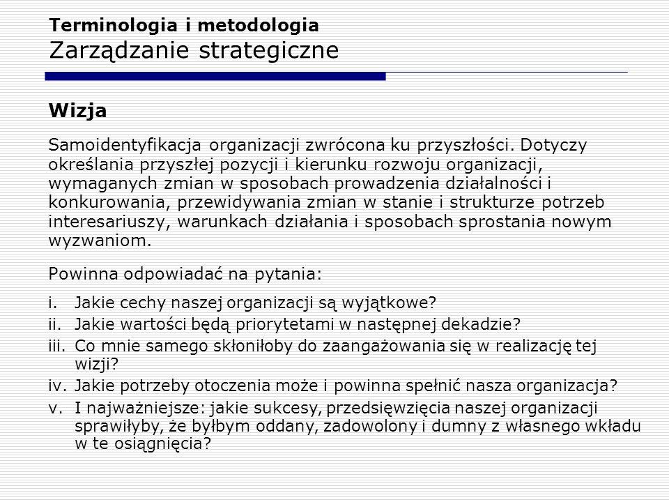 Terminologia i metodologia Zarządzanie strategiczne Wizja Samoidentyfikacja organizacji zwrócona ku przyszłości. Dotyczy określania przyszłej pozycji