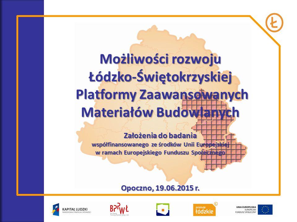 Możliwości rozwoju Łódzko-Świętokrzyskiej Platformy Zaawansowanych Materiałów Budowlanych Założenia do badania współfinansowanego ze środków Unii Europejskiej w ramach Europejskiego Funduszu Społecznego Opoczno, 19.06.2015 r.