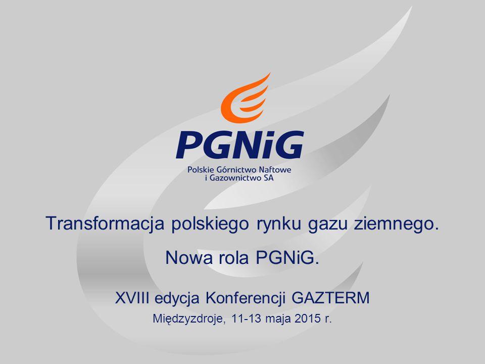 Transformacja polskiego rynku gazu ziemnego. Nowa rola PGNiG. XVIII edycja Konferencji GAZTERM Międzyzdroje, 11-13 maja 2015 r.