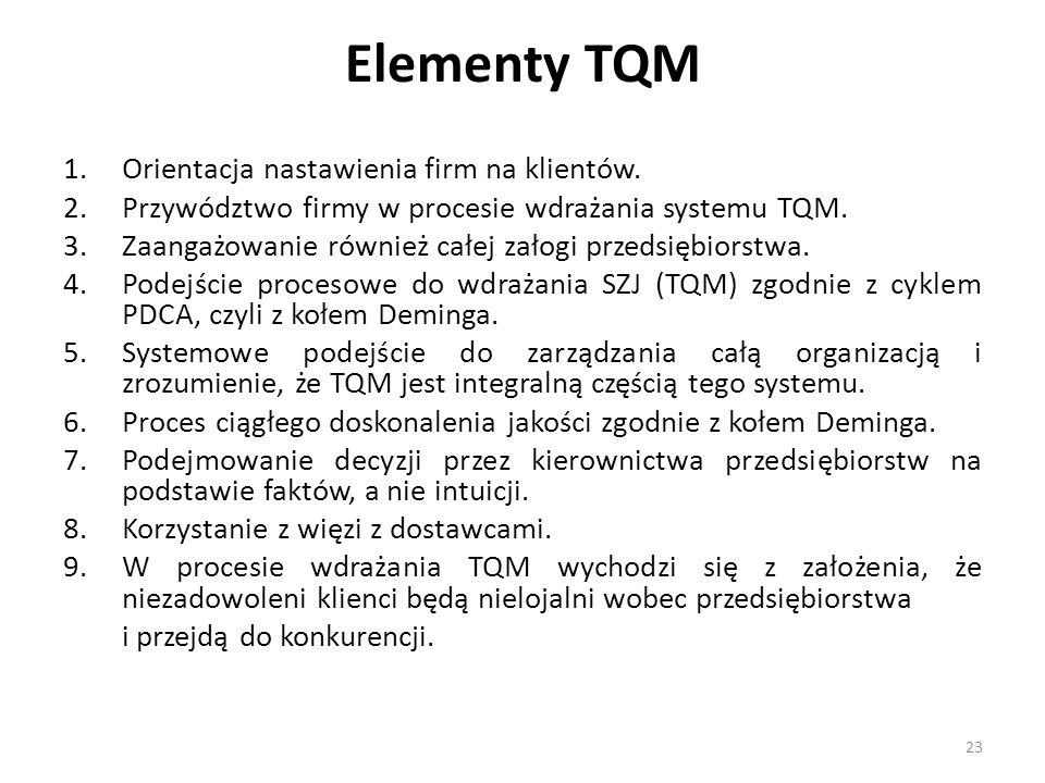 Elementy TQM 1.Orientacja nastawienia firm na klientów. 2.Przywództwo firmy w procesie wdrażania systemu TQM. 3.Zaangażowanie również całej załogi prz