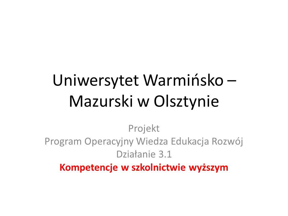 Uniwersytet Warmińsko – Mazurski w Olsztynie Projekt Program Operacyjny Wiedza Edukacja Rozwój Działanie 3.1 Kompetencje w szkolnictwie wyższym