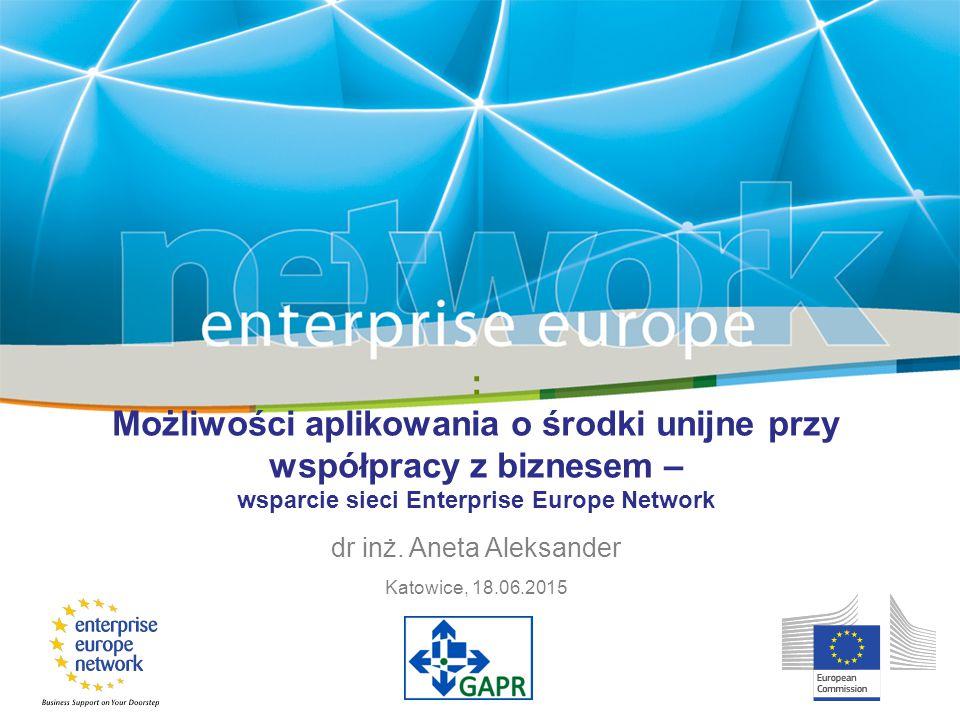 : Możliwości aplikowania o środki unijne przy współpracy z biznesem – wsparcie sieci Enterprise Europe Network dr inż. Aneta Aleksander Katowice, 18.0