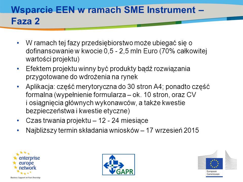 Wsparcie EEN w ramach SME Instrument – Faza 2 W ramach tej fazy przedsiębiorstwo może ubiegać się o dofinansowanie w kwocie 0,5 - 2,5 mln Euro (70% całkowitej wartości projektu) Efektem projektu winny być produkty bądź rozwiązania przygotowane do wdrożenia na rynek Aplikacja: część merytoryczna do 30 stron A4; ponadto część formalna (wypełnienie formularza – ok.