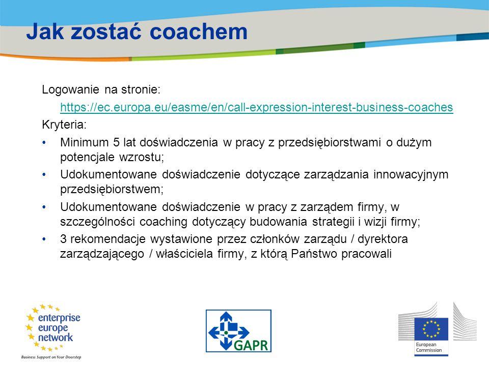 Jak zostać coachem Logowanie na stronie: https://ec.europa.eu/easme/en/call-expression-interest-business-coaches Kryteria: Minimum 5 lat doświadczenia w pracy z przedsiębiorstwami o dużym potencjale wzrostu; Udokumentowane doświadczenie dotyczące zarządzania innowacyjnym przedsiębiorstwem; Udokumentowane doświadczenie w pracy z zarządem firmy, w szczególności coaching dotyczący budowania strategii i wizji firmy; 3 rekomendacje wystawione przez członków zarządu / dyrektora zarządzającego / właściciela firmy, z którą Państwo pracowali