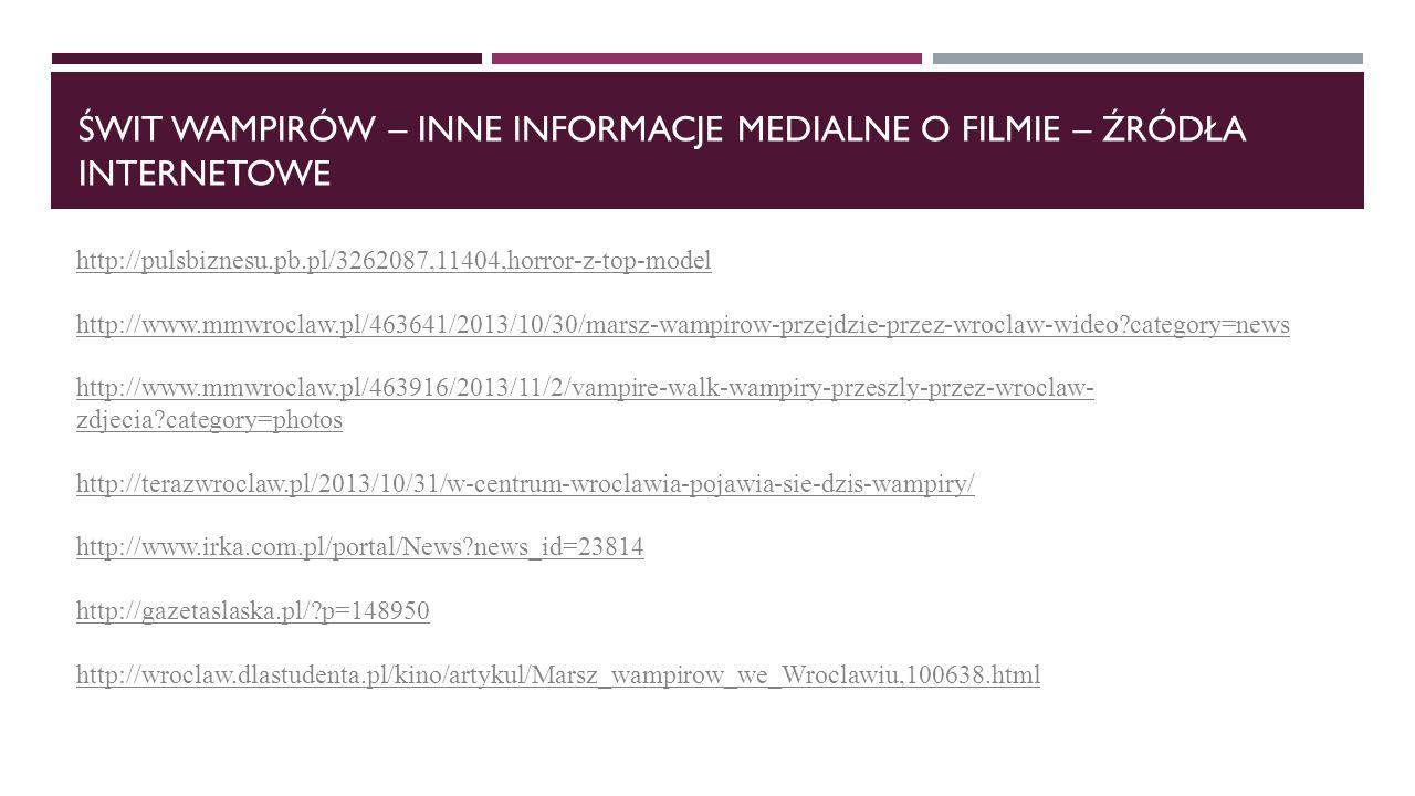 ŚWIT WAMPIRÓW – INNE INFORMACJE MEDIALNE O FILMIE – ŹRÓDŁA INTERNETOWE http://pulsbiznesu.pb.pl/3262087,11404,horror-z-top-model http://www.mmwroclaw.pl/463641/2013/10/30/marsz-wampirow-przejdzie-przez-wroclaw-wideo?category=news http://www.mmwroclaw.pl/463916/2013/11/2/vampire-walk-wampiry-przeszly-przez-wroclaw- zdjecia?category=photos http://terazwroclaw.pl/2013/10/31/w-centrum-wroclawia-pojawia-sie-dzis-wampiry/ http://www.irka.com.pl/portal/News?news_id=23814 http://gazetaslaska.pl/?p=148950 http://wroclaw.dlastudenta.pl/kino/artykul/Marsz_wampirow_we_Wroclawiu,100638.html