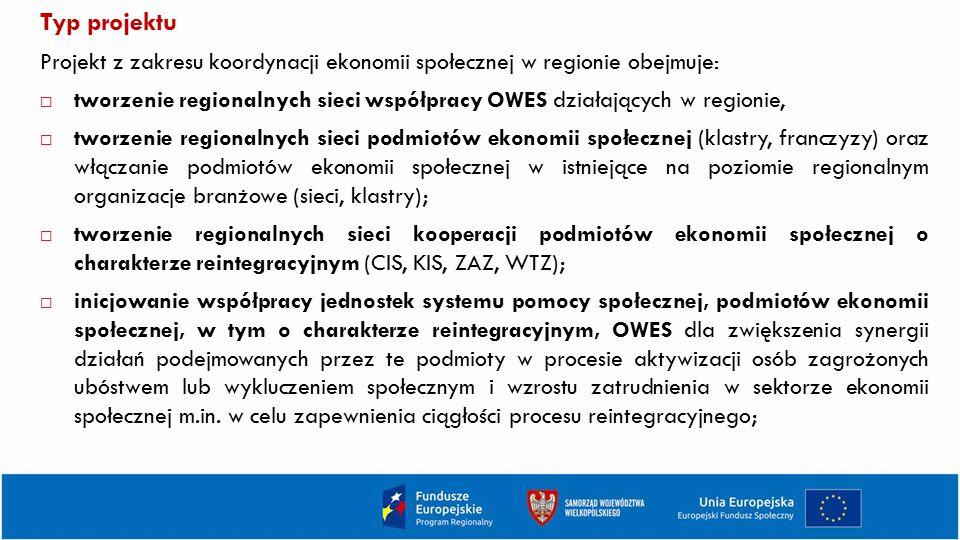 Typ projektu Projekt z zakresu koordynacji ekonomii społecznej w regionie obejmuje:  tworzenie regionalnych sieci współpracy OWES działających w regionie,  tworzenie regionalnych sieci podmiotów ekonomii społecznej (klastry, franczyzy) oraz włączanie podmiotów ekonomii społecznej w istniejące na poziomie regionalnym organizacje branżowe (sieci, klastry);  tworzenie regionalnych sieci kooperacji podmiotów ekonomii społecznej o charakterze reintegracyjnym (CIS, KIS, ZAZ, WTZ);  inicjowanie współpracy jednostek systemu pomocy społecznej, podmiotów ekonomii społecznej, w tym o charakterze reintegracyjnym, OWES dla zwiększenia synergii działań podejmowanych przez te podmioty w procesie aktywizacji osób zagrożonych ubóstwem lub wykluczeniem społecznym i wzrostu zatrudnienia w sektorze ekonomii społecznej m.in.