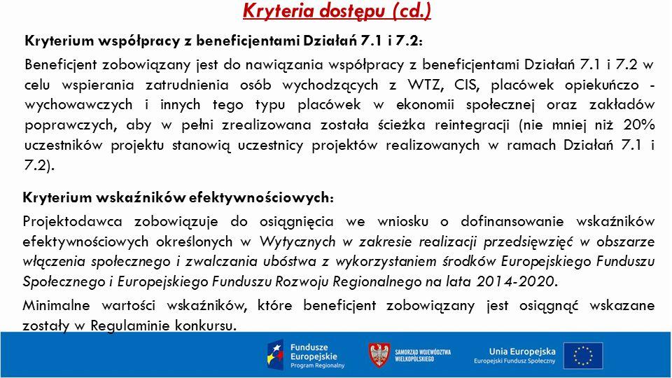 Kryteria dostępu (cd.) Kryterium współpracy z beneficjentami Działań 7.1 i 7.2: Beneficjent zobowiązany jest do nawiązania współpracy z beneficjentami Działań 7.1 i 7.2 w celu wspierania zatrudnienia osób wychodzących z WTZ, CIS, placówek opiekuńczo - wychowawczych i innych tego typu placówek w ekonomii społecznej oraz zakładów poprawczych, aby w pełni zrealizowana została ścieżka reintegracji (nie mniej niż 20% uczestników projektu stanowią uczestnicy projektów realizowanych w ramach Działań 7.1 i 7.2).