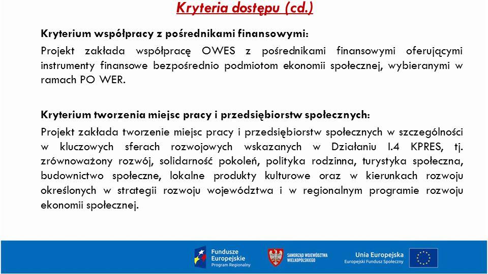 Kryteria dostępu (cd.) Kryterium współpracy z pośrednikami finansowymi: Projekt zakłada współpracę OWES z pośrednikami finansowymi oferującymi instrum