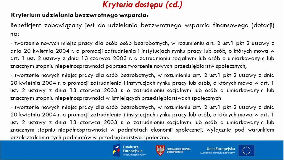 Kryteria dostępu (cd.) Kryterium udzielania bezzwrotnego wsparcia: Beneficjent zobowiązany jest do udzielania bezzwrotnego wsparcia finansowego (dotac