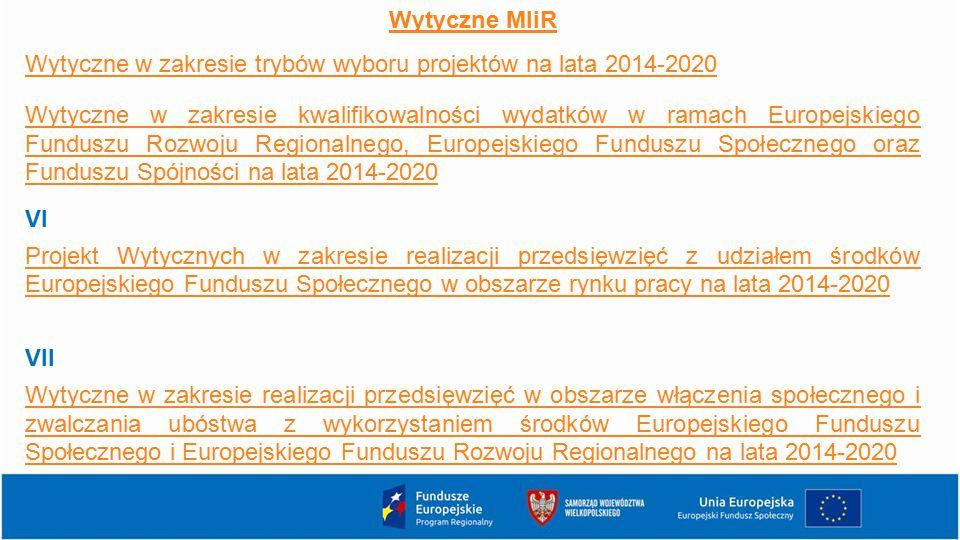 Wytyczne MIiR Wytyczne w zakresie trybów wyboru projektów na lata 2014-2020 Wytyczne w zakresie kwalifikowalności wydatków w ramach Europejskiego Funduszu Rozwoju Regionalnego, Europejskiego Funduszu Społecznego oraz Funduszu Spójności na lata 2014-2020 VI Projekt Wytycznych w zakresie realizacji przedsięwzięć z udziałem środków Europejskiego Funduszu Społecznego w obszarze rynku pracy na lata 2014-2020 VII Wytyczne w zakresie realizacji przedsięwzięć w obszarze włączenia społecznego i zwalczania ubóstwa z wykorzystaniem środków Europejskiego Funduszu Społecznego i Europejskiego Funduszu Rozwoju Regionalnego na lata 2014-2020