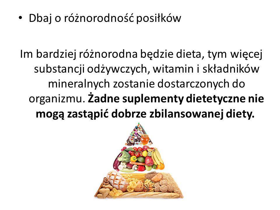 Dbaj o różnorodność posiłków Im bardziej różnorodna będzie dieta, tym więcej substancji odżywczych, witamin i składników mineralnych zostanie dostarcz