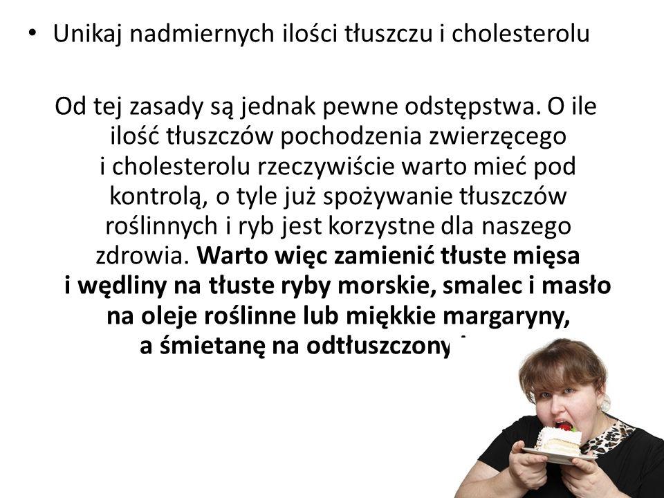Unikaj nadmiernych ilości tłuszczu i cholesterolu Od tej zasady są jednak pewne odstępstwa. O ile ilość tłuszczów pochodzenia zwierzęcego i cholestero