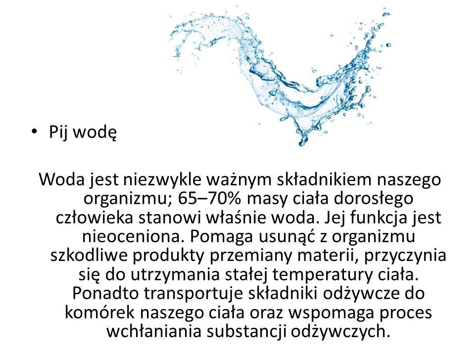 Pij wodę Woda jest niezwykle ważnym składnikiem naszego organizmu; 65–70% masy ciała dorosłego człowieka stanowi właśnie woda. Jej funkcja jest nieoce