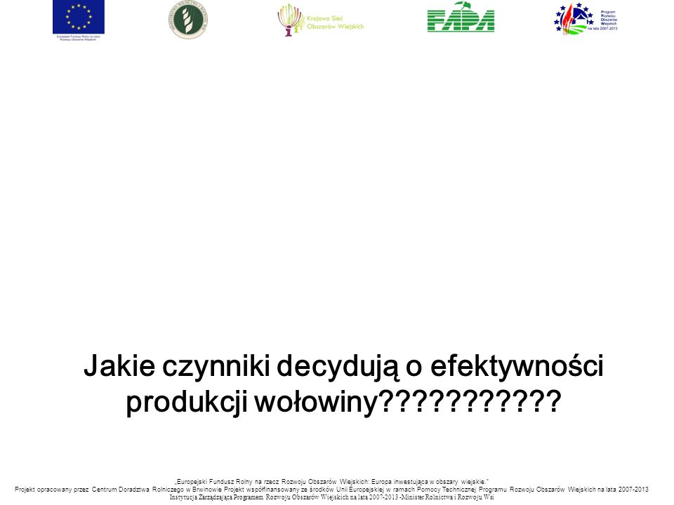 """""""Europejski Fundusz Rolny na rzecz Rozwoju Obszarów Wiejskich: Europa inwestująca w obszary wiejskie. Projekt opracowany przez Centrum Doradztwa Rolniczego w Brwinowie Projekt współfinansowany ze środków Unii Europejskiej w ramach Pomocy Technicznej Programu Rozwoju Obszarów Wiejskich na lata 2007-2013 Instytucja Zarządzająca Programem Rozwoju Obszar ó w Wiejskich na lata 2007-2013 -Minister Rolnictwa i Rozwoju Wsi Jakie czynniki decydują o efektywności produkcji wołowiny"""