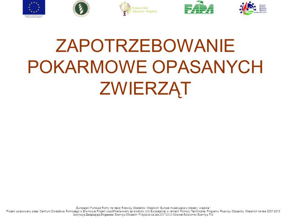 """""""Europejski Fundusz Rolny na rzecz Rozwoju Obszarów Wiejskich: Europa inwestująca w obszary wiejskie. Projekt opracowany przez Centrum Doradztwa Rolniczego w Brwinowie Projekt współfinansowany ze środków Unii Europejskiej w ramach Pomocy Technicznej Programu Rozwoju Obszarów Wiejskich na lata 2007-2013 Instytucja Zarządzająca Programem Rozwoju Obszar ó w Wiejskich na lata 2007-2013 -Minister Rolnictwa i Rozwoju Wsi ZAPOTRZEBOWANIE POKARMOWE OPASANYCH ZWIERZĄT"""