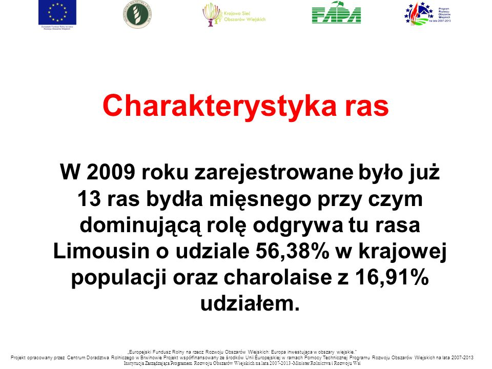 """""""Europejski Fundusz Rolny na rzecz Rozwoju Obszarów Wiejskich: Europa inwestująca w obszary wiejskie. Projekt opracowany przez Centrum Doradztwa Rolniczego w Brwinowie Projekt współfinansowany ze środków Unii Europejskiej w ramach Pomocy Technicznej Programu Rozwoju Obszarów Wiejskich na lata 2007-2013 Instytucja Zarządzająca Programem Rozwoju Obszar ó w Wiejskich na lata 2007-2013 -Minister Rolnictwa i Rozwoju Wsi Charakterystyka ras W 2009 roku zarejestrowane było już 13 ras bydła mięsnego przy czym dominującą rolę odgrywa tu rasa Limousin o udziale 56,38% w krajowej populacji oraz charolaise z 16,91% udziałem."""