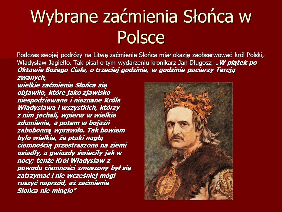 Wybrane zaćmienia Słońca w Polsce Podczas swojej podróży na Litwę zaćmienie Słońca miał okazję zaobserwować król Polski, Władysław Jagiełło. Tak pisał