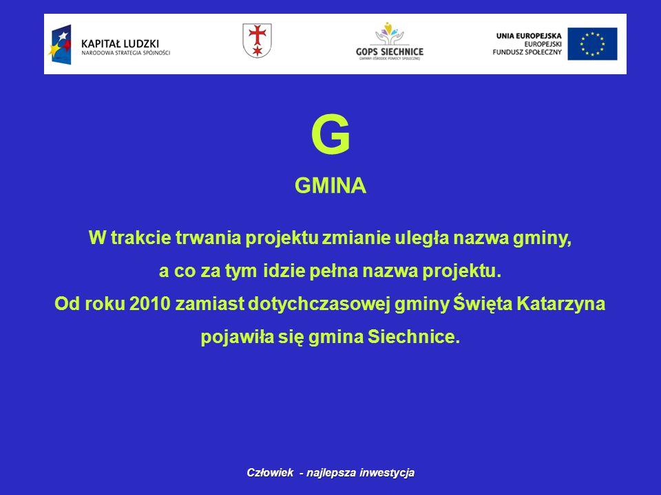 G GMINA Człowiek - najlepsza inwestycja W trakcie trwania projektu zmianie uległa nazwa gminy, a co za tym idzie pełna nazwa projektu.