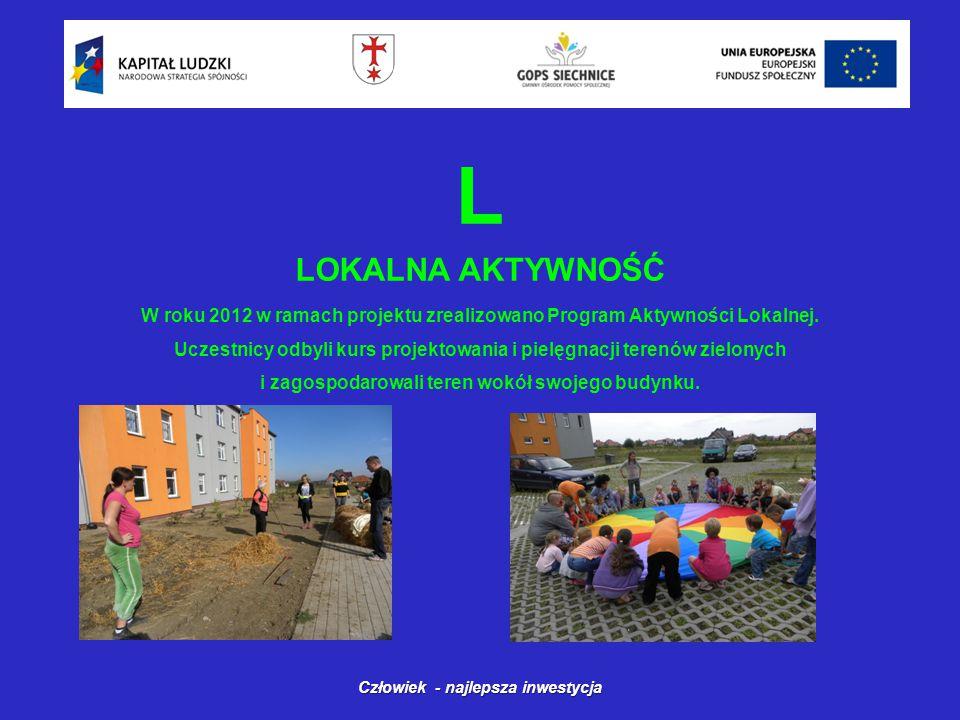 L LOKALNA AKTYWNOŚĆ Człowiek - najlepsza inwestycja W roku 2012 w ramach projektu zrealizowano Program Aktywności Lokalnej.