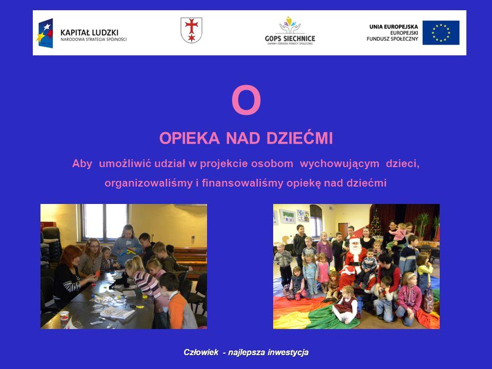 O OPIEKA NAD DZIEĆMI Człowiek - najlepsza inwestycja Aby umożliwić udział w projekcie osobom wychowującym dzieci, organizowaliśmy i finansowaliśmy opiekę nad dziećmi