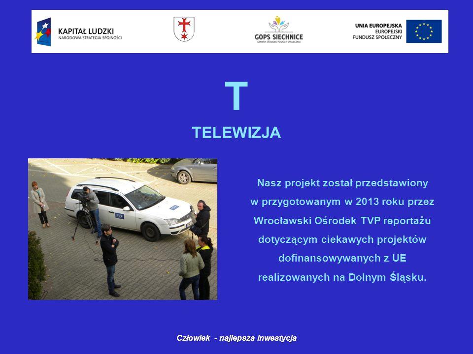 T TELEWIZJA Człowiek - najlepsza inwestycja Nasz projekt został przedstawiony w przygotowanym w 2013 roku przez Wrocławski Ośrodek TVP reportażu dotyczącym ciekawych projektów dofinansowywanych z UE realizowanych na Dolnym Śląsku.