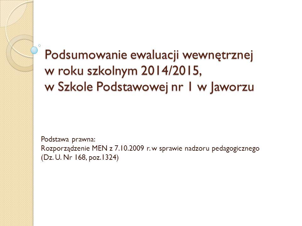 Podsumowanie ewaluacji wewnętrznej w roku szkolnym 2014/2015, w Szkole Podstawowej nr 1 w Jaworzu Podstawa prawna: Rozporządzenie MEN z 7.10.2009 r. w