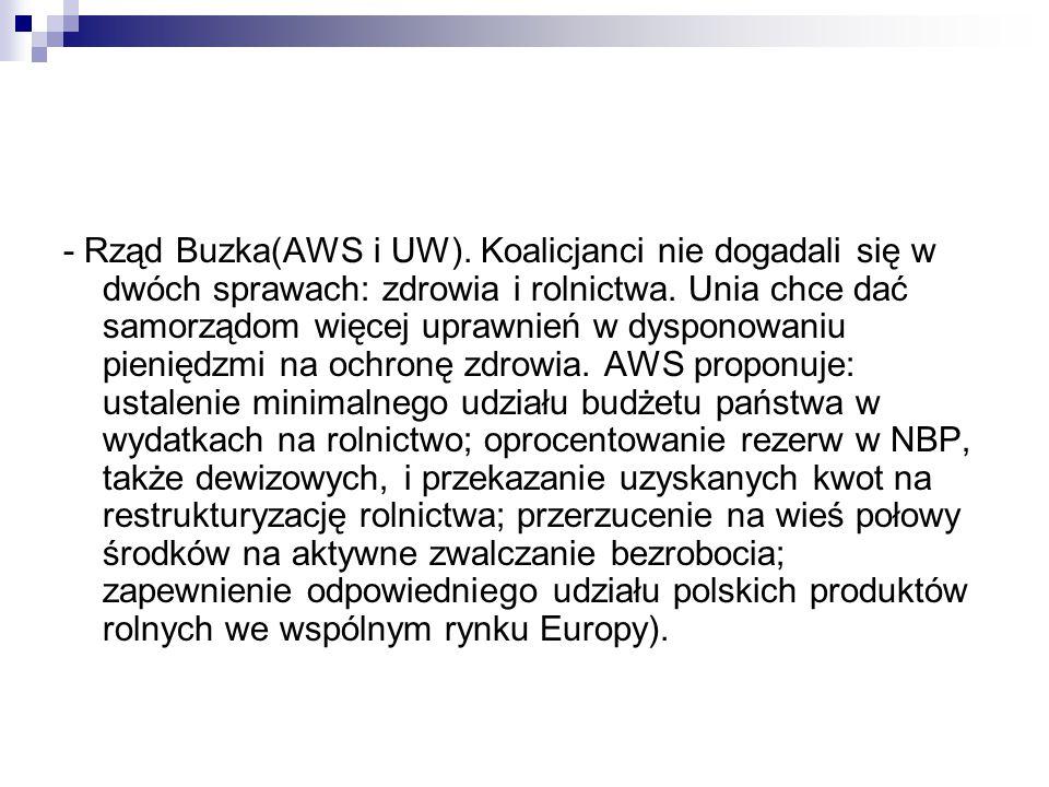 - Rząd Buzka(AWS i UW).Koalicjanci nie dogadali się w dwóch sprawach: zdrowia i rolnictwa.