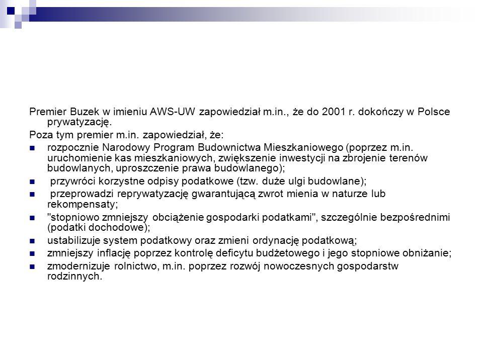 Premier Buzek w imieniu AWS-UW zapowiedział m.in., że do 2001 r. dokończy w Polsce prywatyzację. Poza tym premier m.in. zapowiedział, że: rozpocznie N