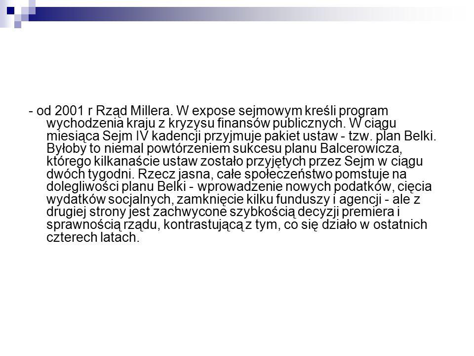 - od 2001 r Rząd Millera. W expose sejmowym kreśli program wychodzenia kraju z kryzysu finansów publicznych. W ciągu miesiąca Sejm IV kadencji przyjmu
