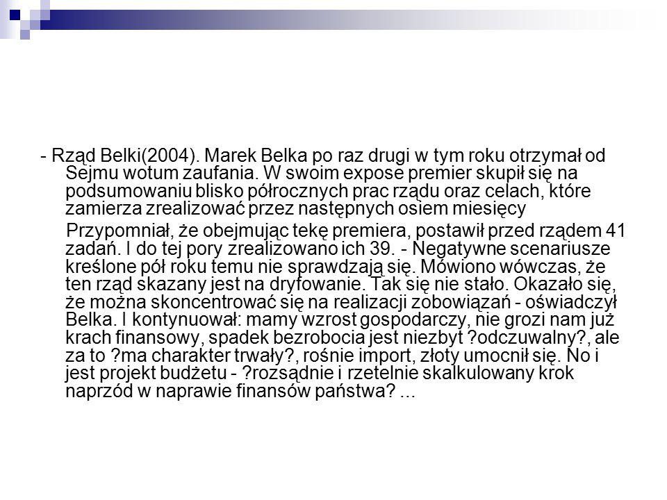 - Rząd Belki(2004). Marek Belka po raz drugi w tym roku otrzymał od Sejmu wotum zaufania. W swoim expose premier skupił się na podsumowaniu blisko pół