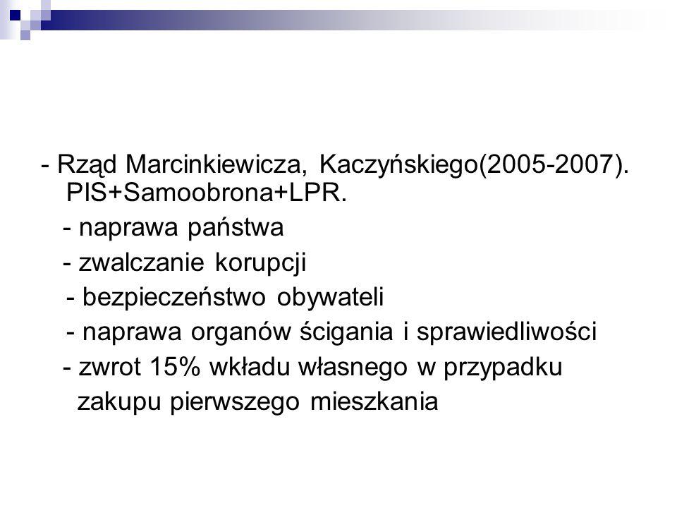 - Rząd Marcinkiewicza, Kaczyńskiego(2005-2007). PIS+Samoobrona+LPR. - naprawa państwa - zwalczanie korupcji - bezpieczeństwo obywateli - naprawa organ