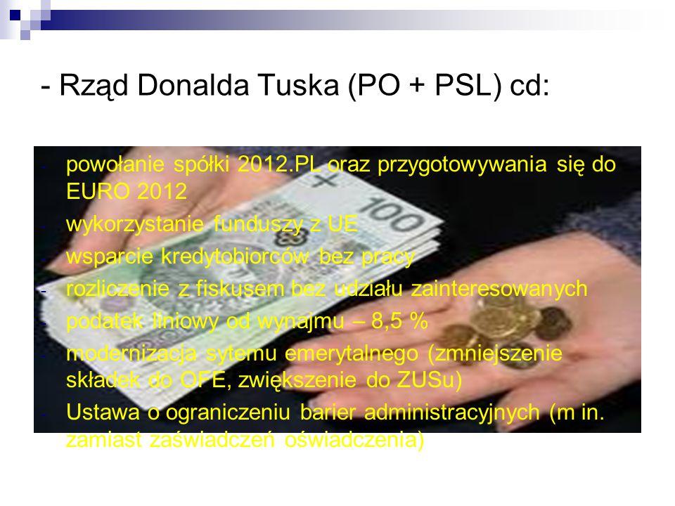 - Rząd Donalda Tuska (PO + PSL) cd: - powołanie spółki 2012.PL oraz przygotowywania się do EURO 2012 - wykorzystanie funduszy z UE - wsparcie kredytobiorców bez pracy - rozliczenie z fiskusem bez udziału zainteresowanych - podatek liniowy od wynajmu – 8,5 % - modernizacja sytemu emerytalnego (zmniejszenie składek do OFE, zwiększenie do ZUSu) - Ustawa o ograniczeniu barier administracyjnych (m in.