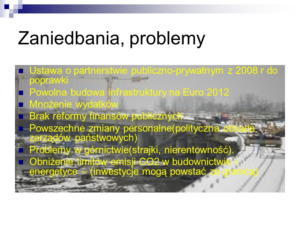 Zaniedbania, problemy Ustawa o partnerstwie publiczno-prywatnym z 2008 r do poprawki Powolna budowa infrastruktury na Euro 2012 Mnożenie wydatków Brak reformy finansów publicznych Powszechne zmiany personalne(polityczna obsada zarządów państwowych) Problemy w górnictwie(strajki, nierentowność).